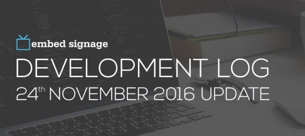 embed signage digital signage software - development log 24th november 2016